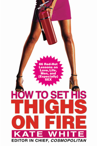 How to Set His Thighs on Fire by Kate White