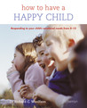 How to Have a Happy Child: Responding to Your Child's Emotional Needs from 4 - 12