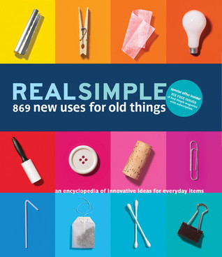 Real simple 869 new uses for old things an encyclopedia of innovative ideas for everyday items - New uses for old things ...