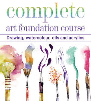 Complete Art Foundation Course: Drawing, Watercolor, Oils and Acrylics