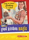 Good Kitchen Magic: Back-to-Basics Cooking in a Flash