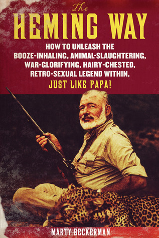 The Heming Way: How to Unleash the Booze-Inhaling, Animal-Slaughtering, War-Glorifying, Hairy-Chested Retro-Sexual Legend Within, Just Like Papa!