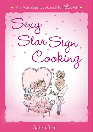 Sexy Star Sign Cooking: An Astrology Cookbook for Lovers