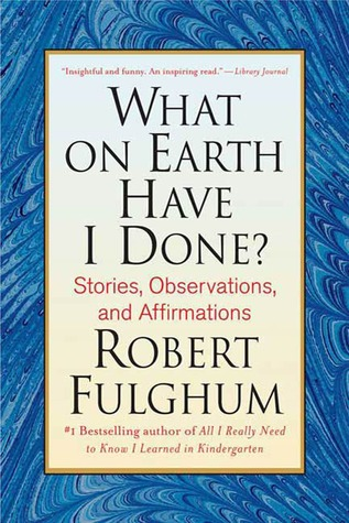 What On Earth Have I Done? by Robert Fulghum