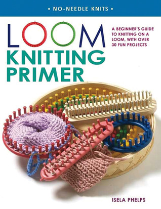 Loom Knitting Primer by Isela Phelps