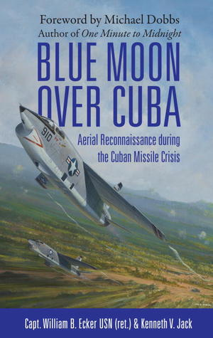 Blue Moon over Cuba: JFK's Cuban Missile Hunters: The Squadron and Photographs that Helped JFK Avert Nuclear War