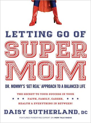 "Letting Go of Supermom: Dr. Mommy's ""Get Real"" Approach to a Balanced Life"