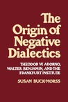 The Origin of Negative Dialectics: Theodor W. Adorno, Walter Benjamin, and the Frankfurt Institute