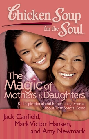 Chicken Soup for the Soul: The Magic of Mothers &amp; Daughters: 101 Inspirational and Entertaining Stories about That Special Bond