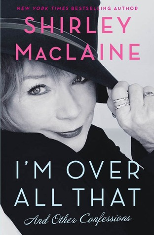 I'm Over All That: And Other Confessions. Shirley MacLaine