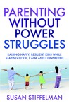 Parenting Without Power Struggles: Raising Joyful, Resilient Kids While Staying Cool, Calm and Collected. by Susan Stiffelman