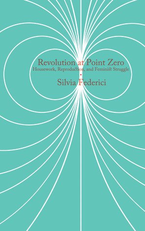 Revolution at Point Zero: Housework, Reproduction, and Feminist Struggle