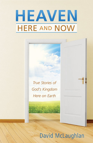 Heaven--Here and Now: True Stories of God's Kingdom Here on Earth