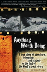 Anything Worth Doing: A true story of adventure, friendship and tragedy on the last of the West's great rivers