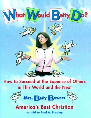 Read online What Would Betty Do?: How to Succeed at the Expense of Others in this World-and the Next PDF