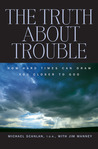 The Truth About Trouble: How Hard Times Can Draw You Closer to God