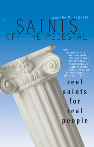 Saints Off the Pedestal: Real Saints for Real People