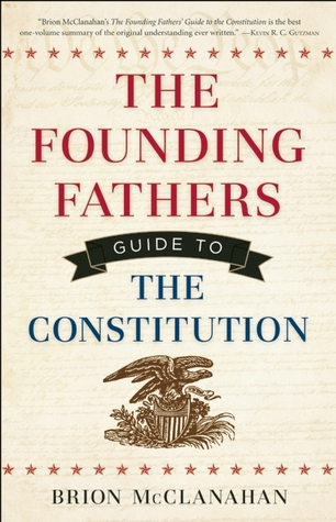 The Founding Fathers Guide to the Constitution by Brion T. McClanahan