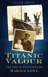 Titanic Valour: The Life of Fifth Officer Harold Lowe