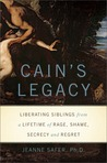 Cain's Legacy: Liberating Siblings from a Lifetime of Rage, Shame, Secrecy, and Regret
