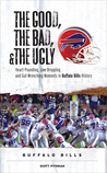 The Good, the Bad, and the Ugly Buffalo Bills: Heart-Pounding, Jaw-Dropping, and Gut-Wrenching Moments from Buffalo Bills History