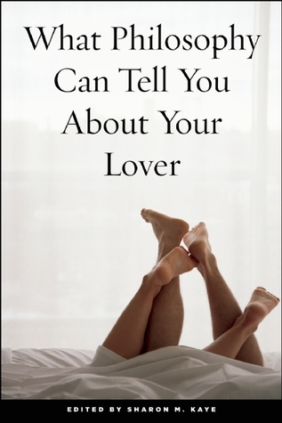 What Philosophy Can Tell You About Your Lover by Sharon M. Kaye