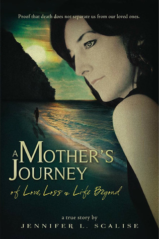A Mother's Journey of Love, Loss & Life Beyond by Jennifer L. Scalise