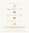 Fix It, Make It, Grow It, Bake It: The D.I.Y. Guide to the Good Life