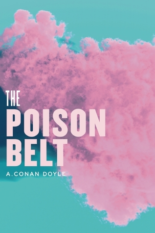 "The Poison Belt: Being an account of another adventure of Prof. George E. Challenger, Lord John Roxton, Prof. Summerlee, and Mr. E.D. Malone, the discoverers of ""The Lost World"""