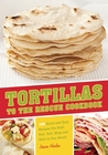Tortillas to the Rescue: 150 Quick-and-Easy Recipes You Stuff, Roll, Fold, Wrap and Stick in Your Mouth