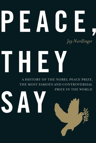 Peace, They Say: A History of the Nobel Peace Prize, the Most Famous and Controversial Prize in the World