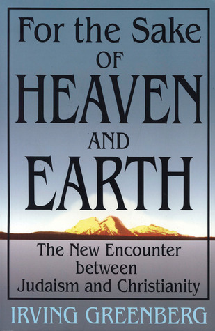For the Sake of Heaven and Earth by Irving Greenberg