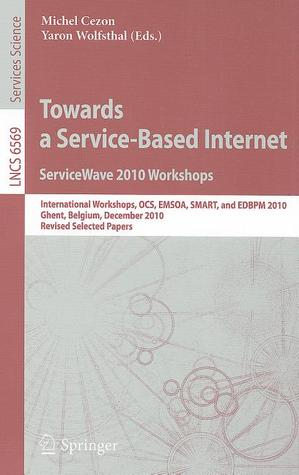 Towards a Service-Based Internet: ServiceWave 2010 Workshops: International Workshops OCS, EMSOA, SMART, and EDBPM 2010 Ghent, Belgium, December 13-15, 2010 Revised Selected Papers