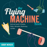 The Flying Machine Book: Build and Launch 35 Rockets, Gliders, Helicopters, Boomerangs, and More