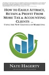 How to Easily Attract, Retain & Profit from More Tax & Accounting Clients: Using the New Channels of Marketing