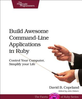 Build Awesome Command-Line Applications in Ruby by David B. Copeland
