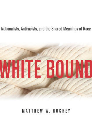 White Bound: Nationalists, Antiracists, and the Shared Meanings of Race