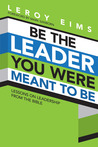 Be the Leader You Were Meant to Be: Lessons On Leadership from the Bible