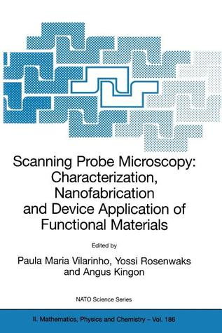 Scanning Probe Microscopy: Characterization, Nanofabrication and Device Application of Functional Materials: Proceedings of the NATO Advanced Study Institute on Scanning Probe Microscopy: Characterization, Nanofabrication and Device Application of Func...