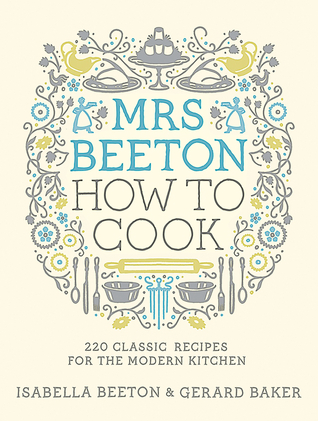 Mrs Beetons How to Cook: 220 Classic Recipes for the Modern Kitchen  by  Isabella Beeton