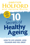 The 10 Secrets of Healthy Ageing: How to Live Longer, Look Younger and Feel Great