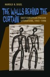 The Walls Behind the Curtain: East European Prison Literature, 1945–1990