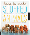 How to Make Stuffed Animals: Modern, Simple Patterns and Instructions for 18 Projects