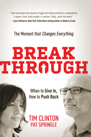 Break Through: When to Give In, How to Push Back: The Moment that Changes Everything