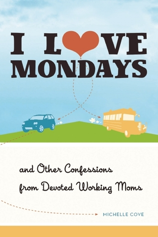 I Love Mondays: And Other Confessions from Devoted Working Moms