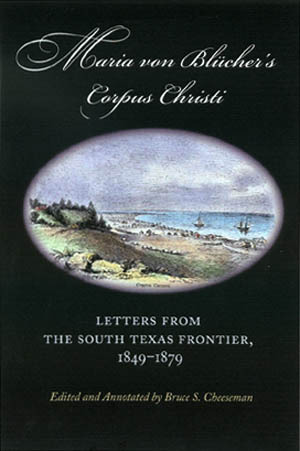 Maria von Blücher's Corpus Christi: Letters from the South Texas Frontier, 1849-1879