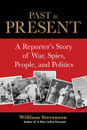 Past to Present: A Reporter's Story of War, Spies, People and Politics
