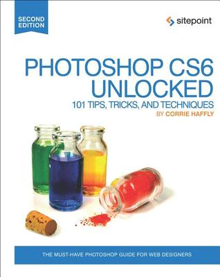 Photoshop CS6 Unlocked: 101 Tips, Tricks, and Techniques