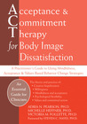 Acceptance and Commitment Therapy for Body Image Dissatisfaction: A Practitioner's Guide to Using Mindfulness, Acceptance, and Values-Based Behavior Change Strategies