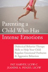 Parenting a Child Who Has Intense Emotions: Dialectical Behavior Therapy Skills to Help Your Child Regulate Emotional Outbursts and Aggressive Behaviors